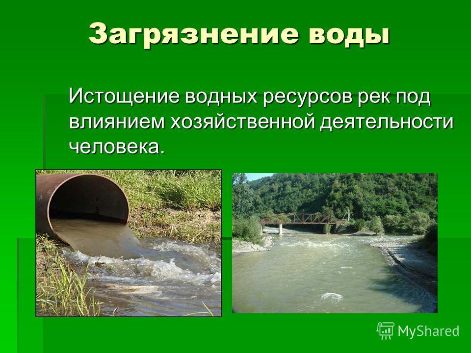 Загрязнение воды Истощение водных ресурсов рек под влиянием хозяйственной деятельности человека. Истощение водных ресурсов рек под влиянием хозяйственной деятельности человека.