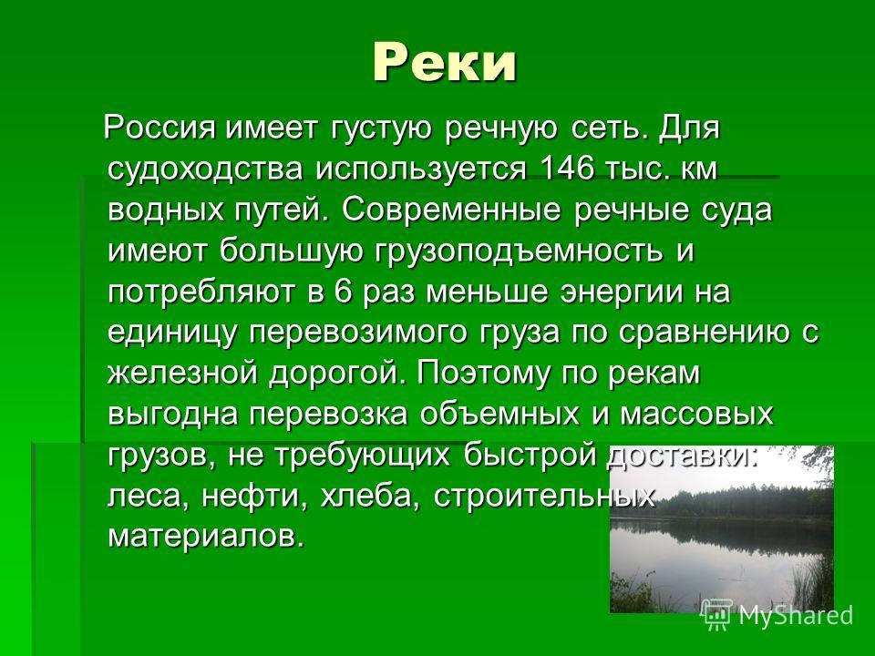 Реки Россия имеет густую речную сеть. Для судоходства используется 146 тыс. км водных путей. Современные речные суда имеют большую грузоподъемность и потребляют в 6 раз меньше энергии на единицу перевозимого груза по сравнению с железной дорогой. Поэ