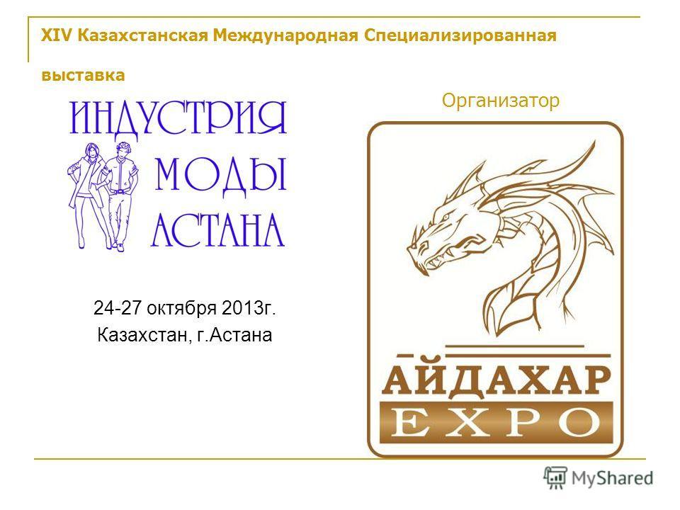 XIV Казахстанская Международная Специализированная выставка Организатор 24-27 октября 2013г. Казахстан, г.Астана