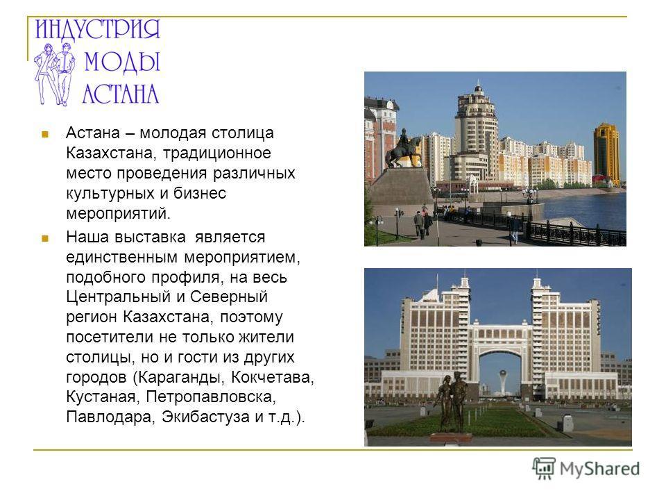 Астана – молодая столица Казахстана, традиционное место проведения различных культурных и бизнес мероприятий. Наша выставка является единственным мероприятием, подобного профиля, на весь Центральный и Северный регион Казахстана, поэтому посетители не