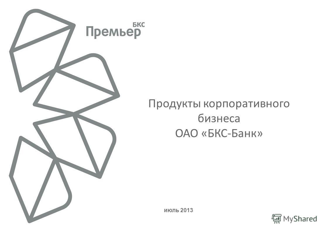 июль 2013 Продукты корпоративного бизнеса ОАО «БКС-Банк»