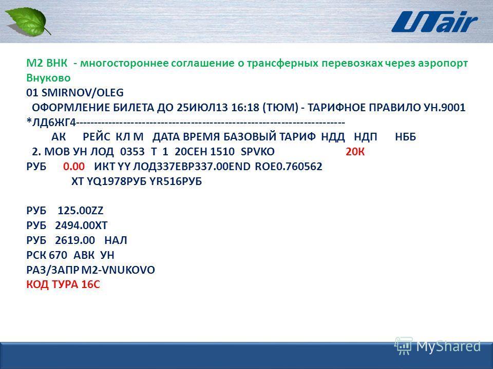 М2 ВНК - многостороннее соглашение о трансферных перевозках через аэропорт Внуково 01 SMIRNOV/OLEG ОФОРМЛЕНИЕ БИЛЕТА ДО 25ИЮЛ13 16:18 (ТЮМ) - ТАРИФНОЕ ПРАВИЛО УН.9001 *ЛД6ЖГ4------------------------------------------------------------------------ АК