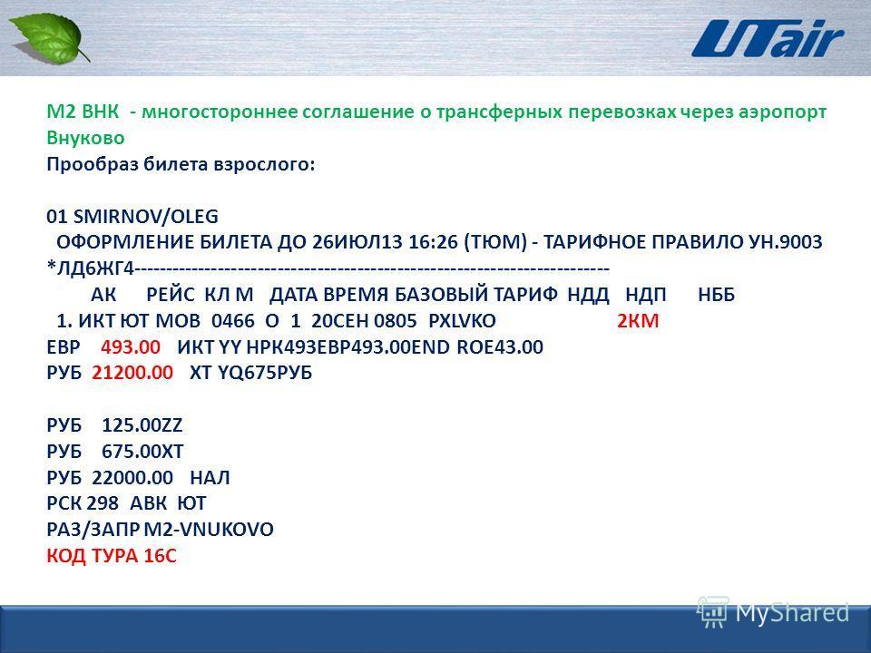 М2 ВНК - многостороннее соглашение о трансферных перевозках через аэропорт Внуково Прообраз билета взрослого: 01 SMIRNOV/OLEG ОФОРМЛЕНИЕ БИЛЕТА ДО 26ИЮЛ13 16:26 (ТЮМ) - ТАРИФНОЕ ПРАВИЛО УН.9003 *ЛД6ЖГ4-------------------------------------------------
