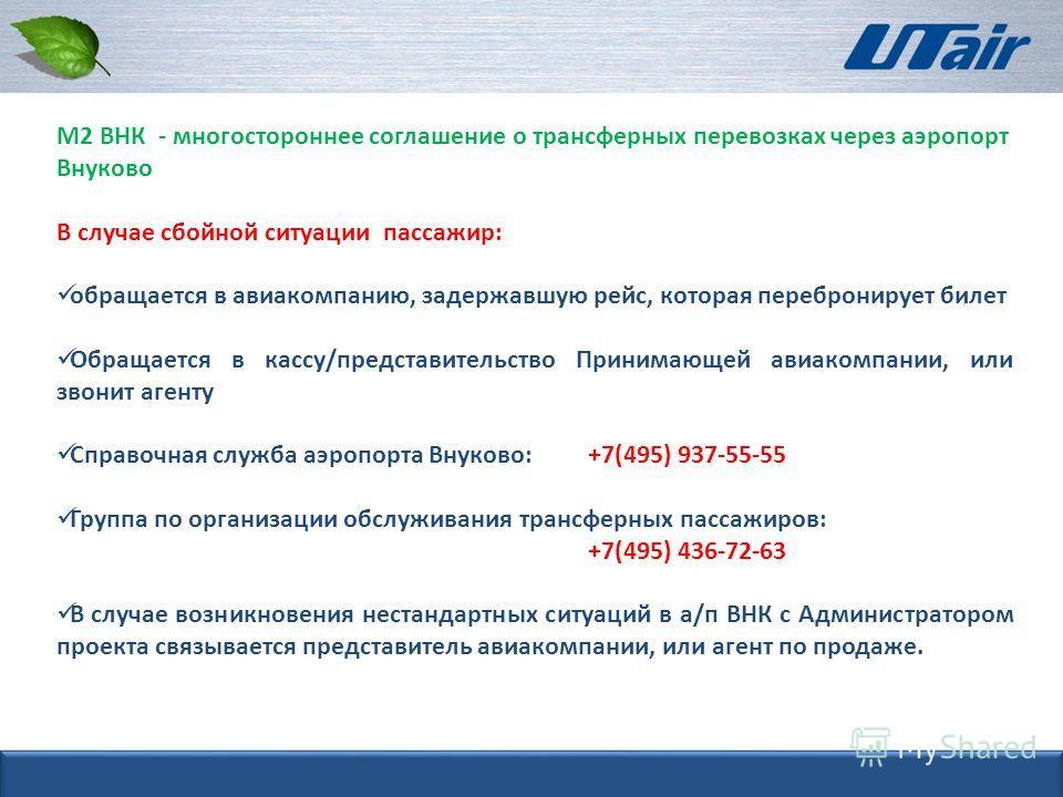 М2 ВНК - многостороннее соглашение о трансферных перевозках через аэропорт Внуково В случае сбойной ситуации пассажир: обращается в авиакомпанию, задержавшую рейс, которая перебронирует билет Обращается в кассу/представительство Принимающей авиакомпа