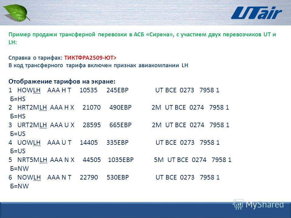 Пример продажи трансферной перевозки в АСБ «Сирена», с участием двух перевозчиков UT и LH: Справка о тарифах: ТИКТФРА2509-ЮТ> В код трансферного тарифа включен признак авиакомпании LH Отображение тарифов на экране: 1 HOWLH ААА H Т 10535 245ЕВР UT ВСЕ