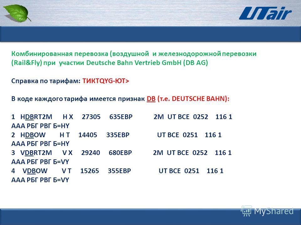 Комбинированная перевозка (воздушной и железнодорожной перевозки (Rail&Fly) при участии Deutsche Bahn Vertrieb GmbH (DB AG) Справка по тарифам: ТИКТQYG-ЮТ> В коде каждого тарифа имеется признак DB (т.е. DEUTSCHE BAHN): 1 HDBRT2M H Х 27305 635ЕВР 2М U