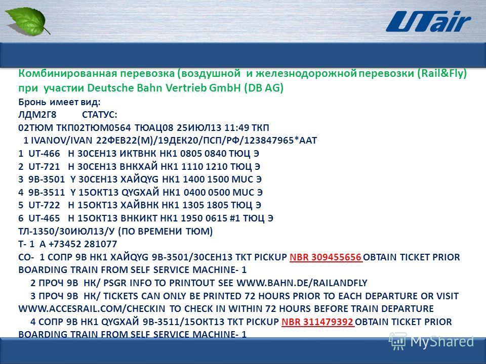 Комбинированная перевозка (воздушной и железнодорожной перевозки (Rail&Fly) при участии Deutsche Bahn Vertrieb GmbH (DB AG) Бронь имеет вид: ЛДМ2Г8 СТАТУС: 02ТЮМ ТКП02ТЮМ0564 ТЮАЦ08 25ИЮЛ13 11:49 ТКП 1 IVANOV/IVAN 22ФЕВ22(М)/19ДЕК20/ПСП/РФ/123847965*