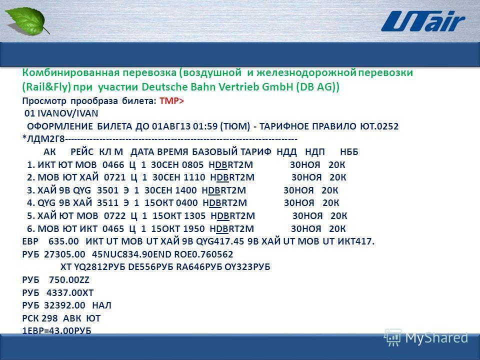 Комбинированная перевозка (воздушной и железнодорожной перевозки (Rail&Fly) при участии Deutsche Bahn Vertrieb GmbH (DB AG)) Просмотр прообраза билета: ТМР> 01 IVANOV/IVAN ОФОРМЛЕНИЕ БИЛЕТА ДО 01АВГ13 01:59 (ТЮМ) - ТАРИФНОЕ ПРАВИЛО ЮТ.0252 *ЛДМ2Г8---