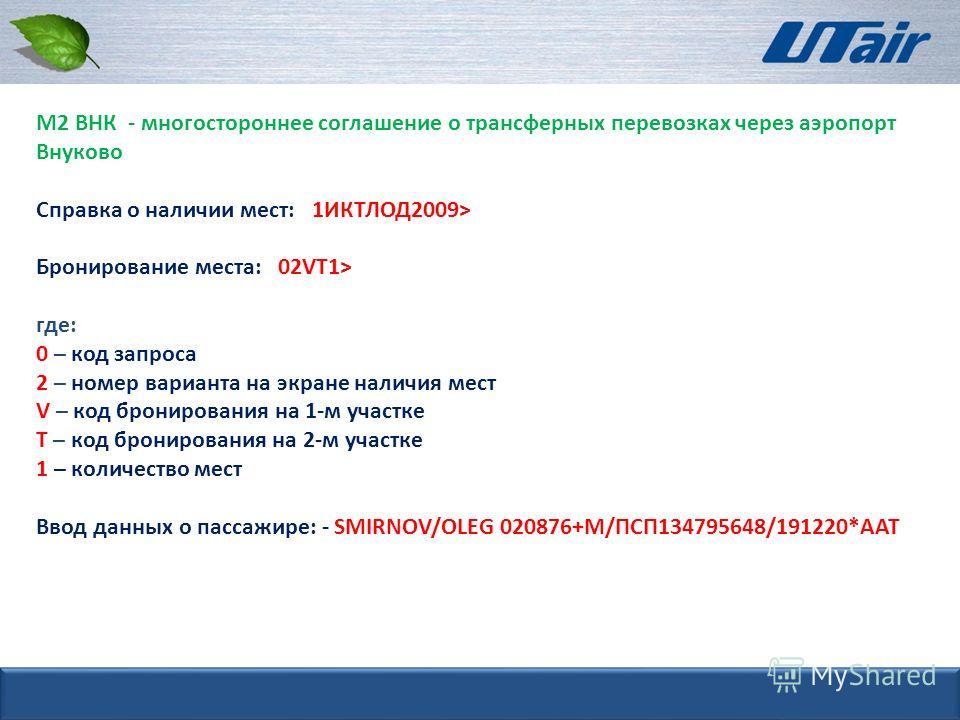 М2 ВНК - многостороннее соглашение о трансферных перевозках через аэропорт Внуково Справка о наличии мест: 1ИКТЛОД2009> Бронирование места: 02VT1> где: 0 – код запроса 2 – номер варианта на экране наличия мест V – код бронирования на 1-м участке Т –