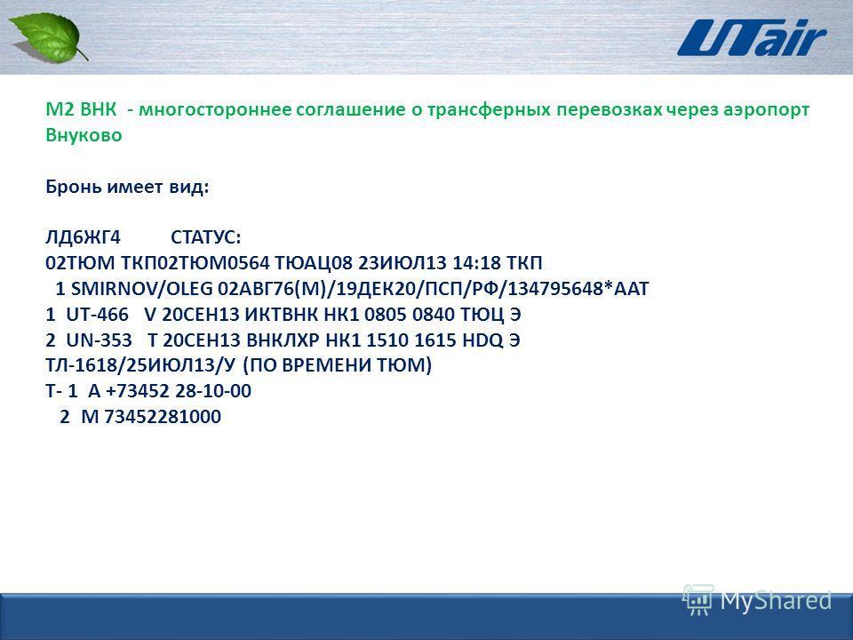 М2 ВНК - многостороннее соглашение о трансферных перевозках через аэропорт Внуково Бронь имеет вид: ЛД6ЖГ4 СТАТУС: 02ТЮМ ТКП02ТЮМ0564 ТЮАЦ08 23ИЮЛ13 14:18 ТКП 1 SMIRNOV/OLEG 02АВГ76(М)/19ДЕК20/ПСП/РФ/134795648*ААТ 1 UT-466 V 20СЕН13 ИКТВНК НК1 0805 0