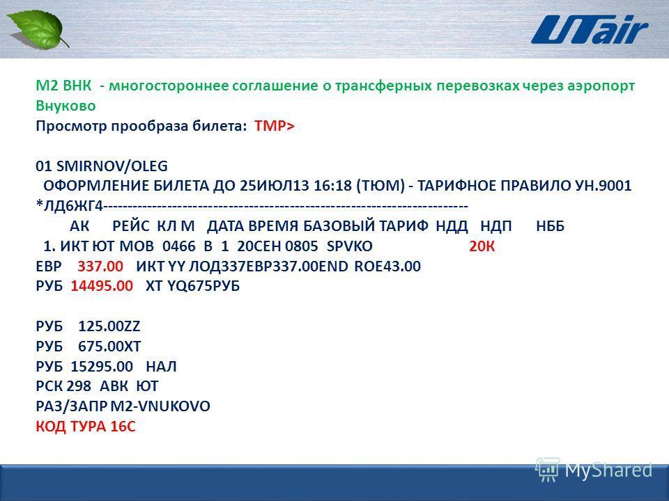М2 ВНК - многостороннее соглашение о трансферных перевозках через аэропорт Внуково Просмотр прообраза билета: ТМР> 01 SMIRNOV/OLEG ОФОРМЛЕНИЕ БИЛЕТА ДО 25ИЮЛ13 16:18 (ТЮМ) - ТАРИФНОЕ ПРАВИЛО УН.9001 *ЛД6ЖГ4--------------------------------------------