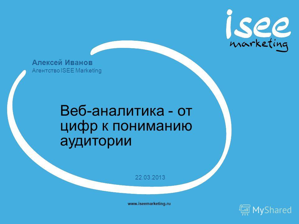Алексей Иванов Агентство ISEE Marketing www.iseemarketing.ru 22.03.2013 Веб-аналитика - от цифр к пониманию аудитории