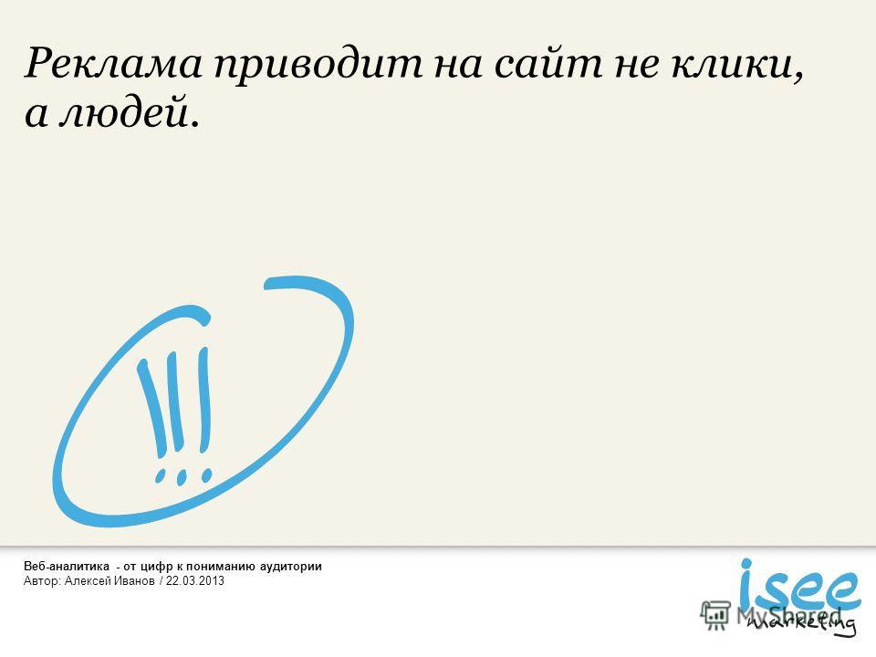 Автор: Алексей Иванов / 22.03.2013 Реклама приводит на сайт не клики, а людей.