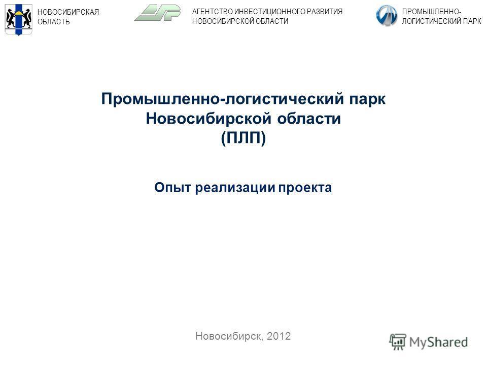 1 Новосибирск, 2012 НОВОСИБИРСКАЯ ОБЛАСТЬ ПРОМЫШЛЕННО- ЛОГИСТИЧЕСКИЙ ПАРК АГЕНТСТВО ИНВЕСТИЦИОННОГО РАЗВИТИЯ НОВОСИБИРСКОЙ ОБЛАСТИ Промышленно-логистический парк Новосибирской области (ПЛП) Опыт реализации проекта