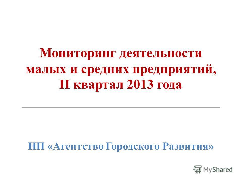 Мониторинг деятельности малых и средних предприятий, II квартал 2013 года НП «Агентство Городского Развития»