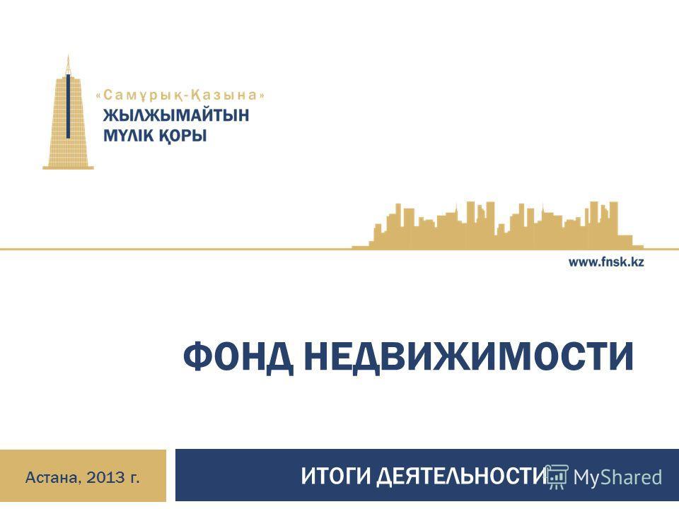 ФОНД НЕДВИЖИМОСТИ ИТОГИ ДЕЯТЕЛЬНОСТИ Астана, 2013 г.