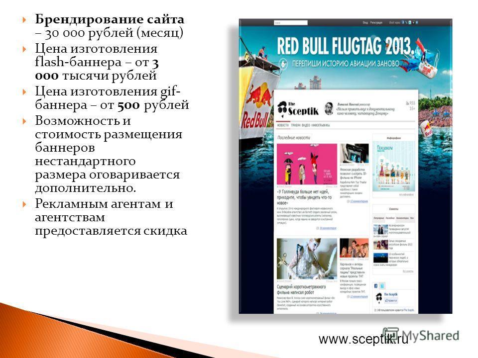 Брендирование сайта – 30 000 рублей (месяц) Цена изготовления flash-баннера – от 3 000 тысячи рублей Цена изготовления gif- баннера – от 500 рублей Возможность и стоимость размещения баннеров нестандартного размера оговаривается дополнительно. Реклам