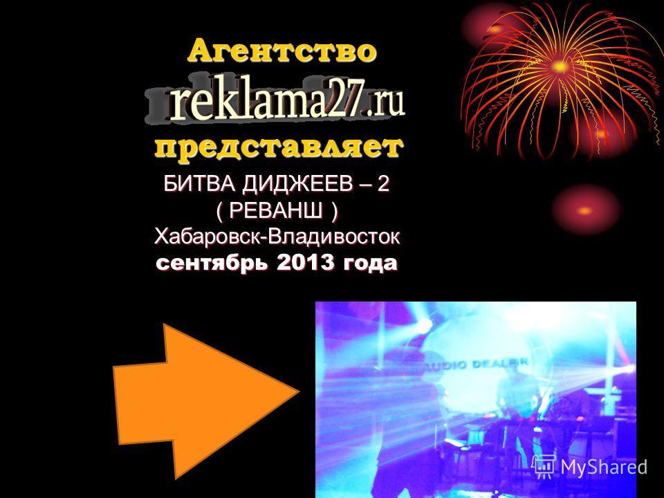 БИТВА ДИДЖЕЕВ – 2 ( РЕВАНШ ) Хабаровск-Владивосток сентябрь 2013 года Агентство представляет
