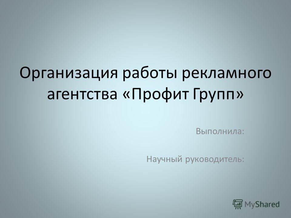 Организация работы рекламного агентства «Профит Групп» Выполнила: Научный руководитель: