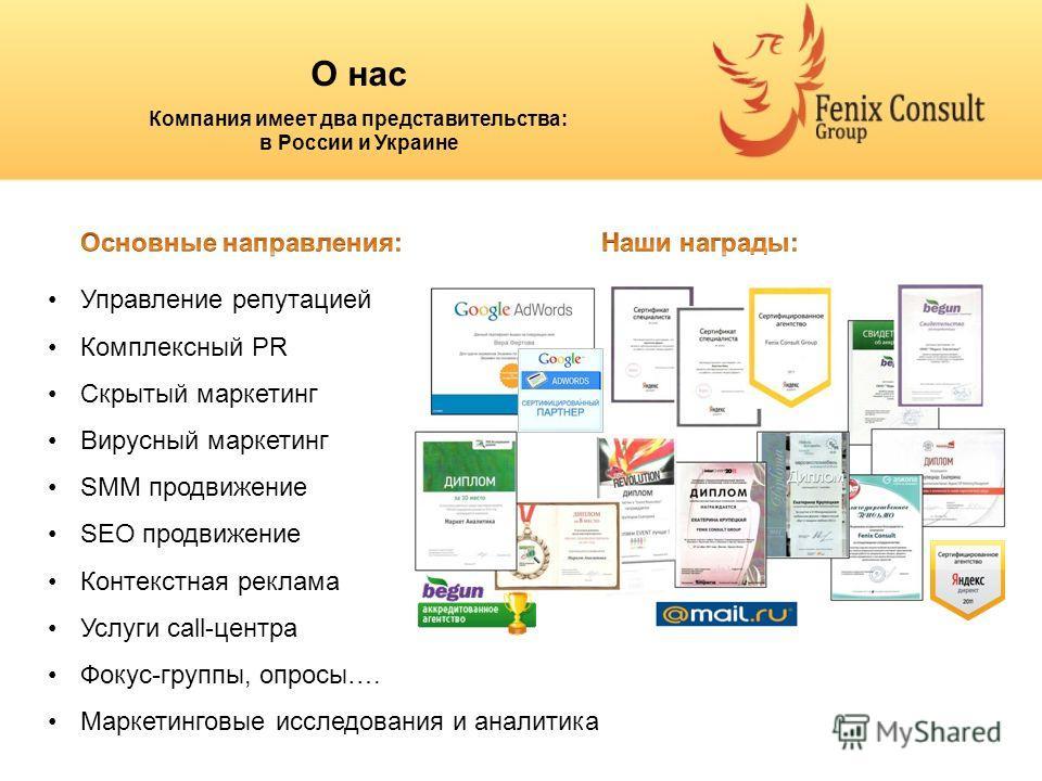 О нас Компания имеет два представительства: в России и Украине Управление репутацией Комплексный PR Скрытый маркетинг Вирусный маркетинг SMM продвижение SEO продвижение Контекстная реклама Услуги call-центра Фокус-группы, опросы…. Маркетинговые иссле