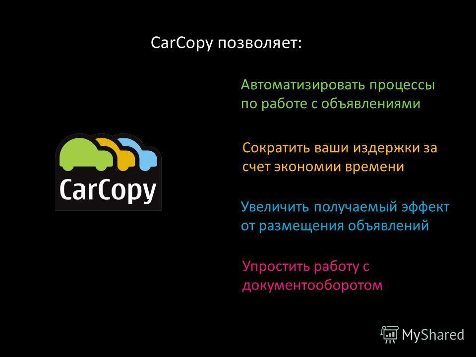 Автоматизировать процессы по работе с объявлениями Сократить ваши издержки за счет экономии времени Увеличить получаемый эффект от размещения объявлений CarCopy позволяет: Упростить работу с документооборотом
