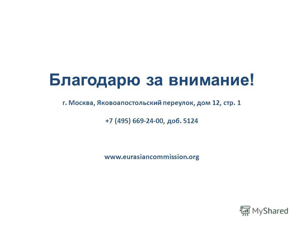 Благодарю за внимание! г. Москва, Яковоапостольский переулок, дом 12, стр. 1 +7 (495) 669-24-00, доб. 5124 www.eurasiancommission.org