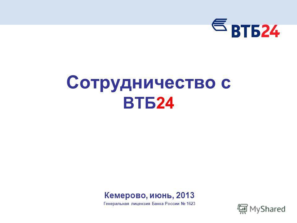 Кемерово, июнь, 2013 Генеральная лицензия Банка России 1623 Сотрудничество с ВТБ24
