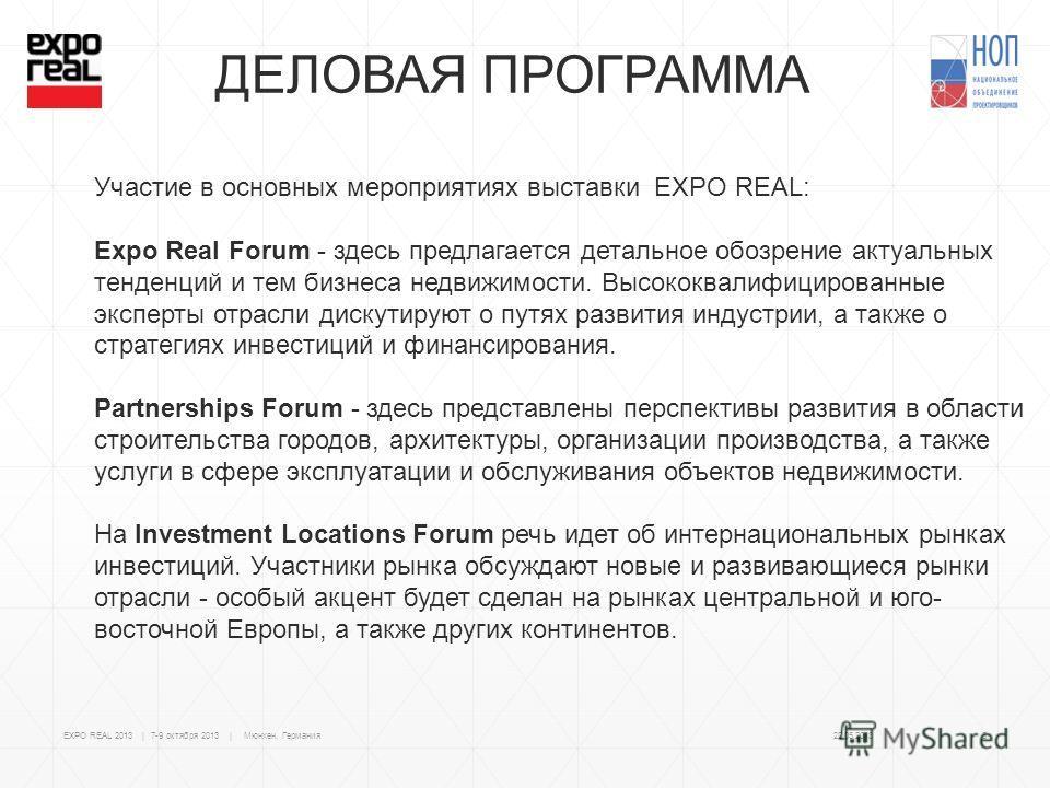 ДЕЛОВАЯ ПРОГРАММА Участие в основных мероприятиях выставки EXPO REAL: Expo Real Forum - здесь предлагается детальное обозрение актуальных тенденций и тем бизнеса недвижимости. Высококвалифицированные эксперты отрасли дискутируют о путях развития инду