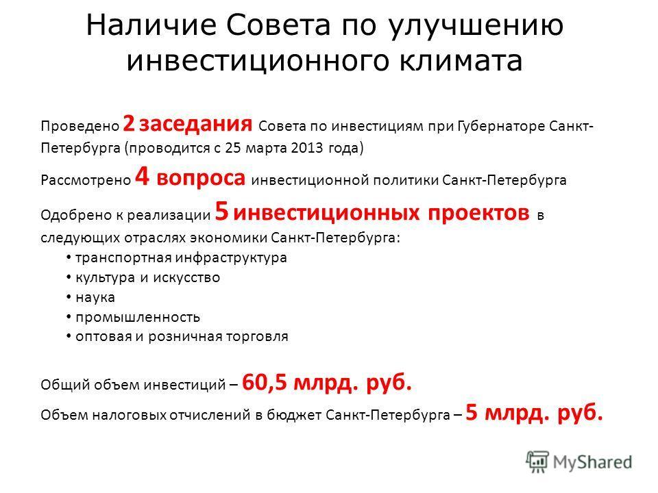 Наличие Совета по улучшению инвестиционного климата Проведено 2 заседания Совета по инвестициям при Губернаторе Санкт- Петербурга (проводится с 25 марта 2013 года) Рассмотрено 4 вопроса инвестиционной политики Санкт-Петербурга Одобрено к реализации 5