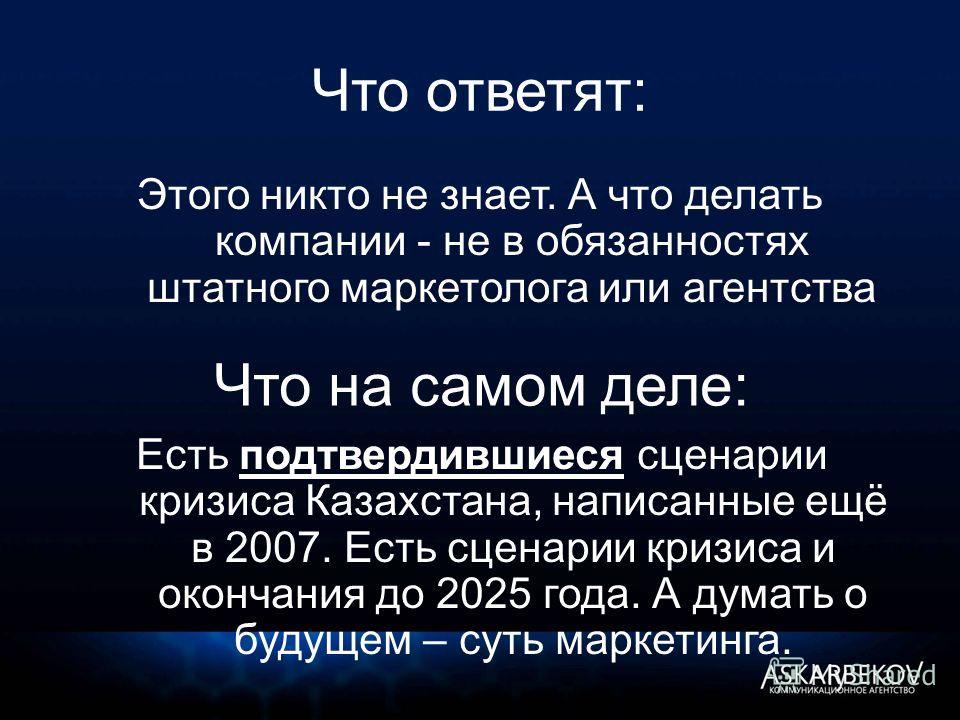 Что ответят: Этого никто не знает. А что делать компании - не в обязанностях штатного маркетолога или агентства Что на самом деле: Есть подтвердившиеся сценарии кризиса Казахстана, написанные ещё в 2007. Есть сценарии кризиса и окончания до 2025 года