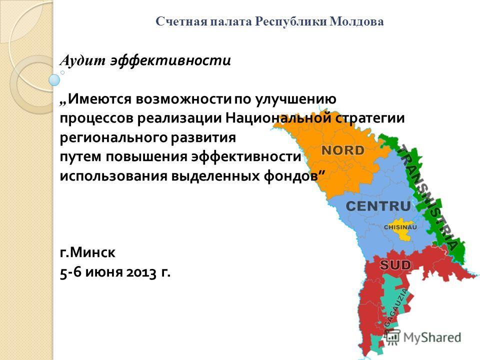 Счетная палата Республики Молдова Аудит эффективности Имеются возможности по улучшению процессов реализации Национальной стратегии регионального развития путем повышения эффективности использования выделенных фондов г. Минск 5-6 июня 2013 г.