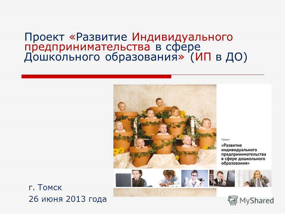 Проект «Развитие Индивидуального предпринимательства в сфере Дошкольного образования» (ИП в ДО) г. Томск 26 июня 2013 года