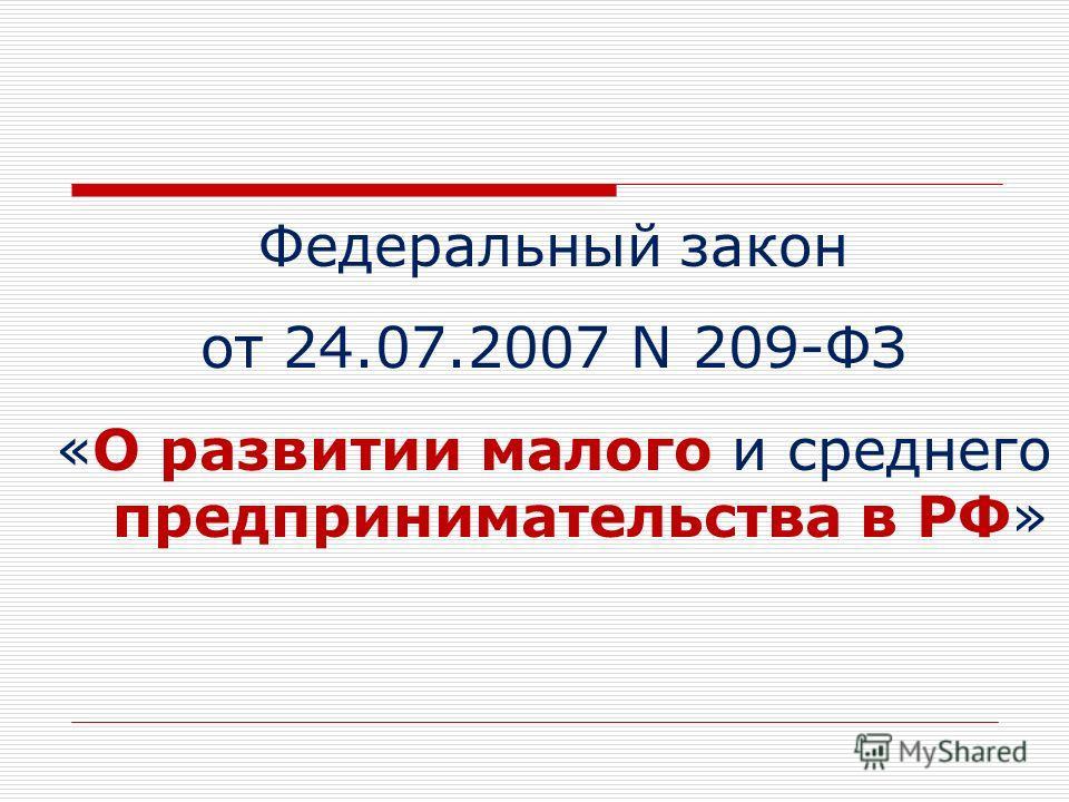Федеральный закон от 24.07.2007 N 209-ФЗ «О развитии малого и среднего предпринимательства в РФ»