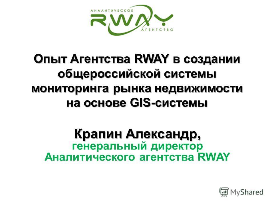 Опыт Агентства RWAY в создании общероссийской системы мониторинга рынка недвижимости на основе GIS-системы Крапин Александр, генеральный директор Аналитического агентства RWAY
