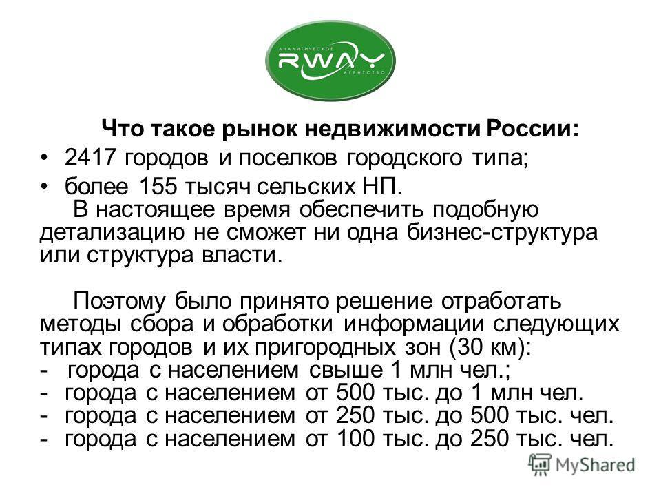 Что такое рынок недвижимости России: 2417 городов и поселков городского типа; более 155 тысяч сельских НП. В настоящее время обеспечить подобную детализацию не сможет ни одна бизнес-структура или структура власти. Поэтому было принято решение отработ