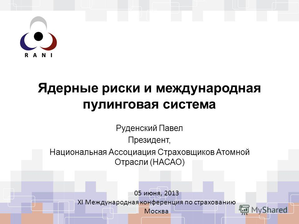 Ядерные риски и международная пулинговая система Руденский Павел Президент, Национальная Ассоциация Страховщиков Атомной Отрасли (НАСАО) 05 июня, 2013 XI Международная конференция по страхованию Москва