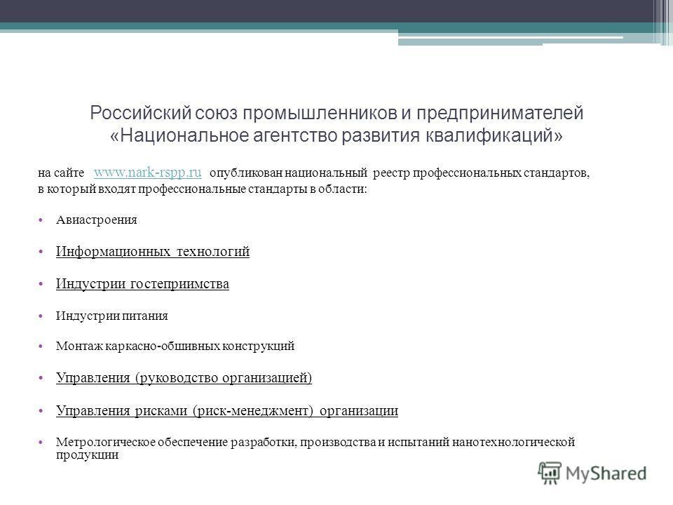 Российский союз промышленников и предпринимателей «Национальное агентство развития квалификаций» на сайте www.nark-rspp.ru опубликован национальный реестр профессиональных стандартов, www.nark-rspp.ru в который входят профессиональные стандарты в обл