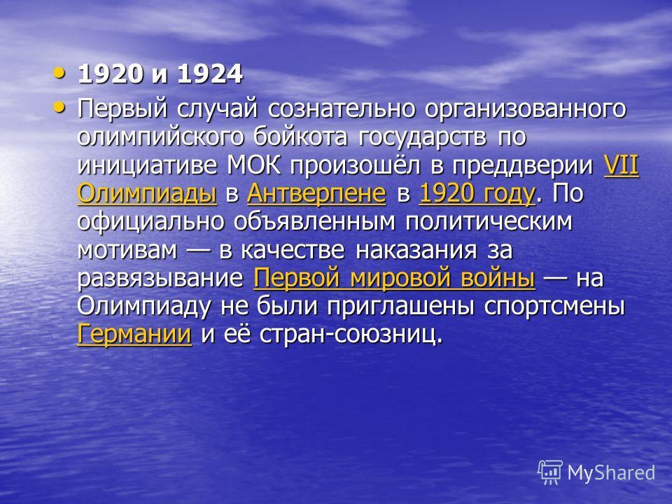 1920 и 1924 1920 и 1924 Первый случай сознательно организованного олимпийского бойкота государств по инициативе МОК произошёл в преддверии VII Олимпиады в Антверпене в 1920 году. По официально объявленным политическим мотивам в качестве наказания за