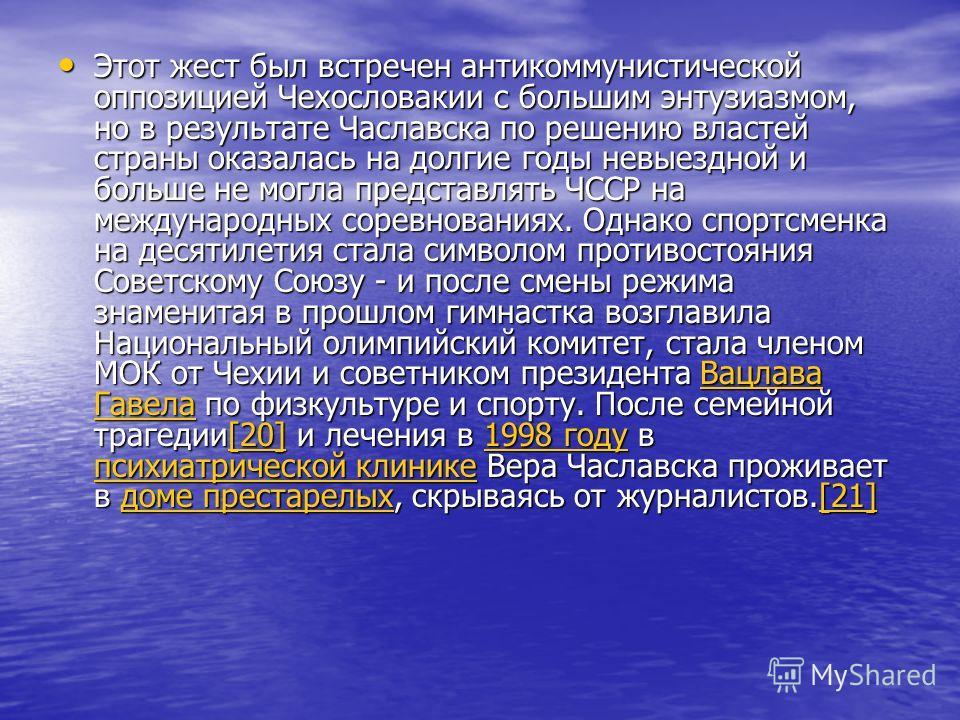 Этот жест был встречен антикоммунистической оппозицией Чехословакии с большим энтузиазмом, но в результате Чаславска по решению властей страны оказалась на долгие годы невыездной и больше не могла представлять ЧССР на международных соревнованиях. Одн