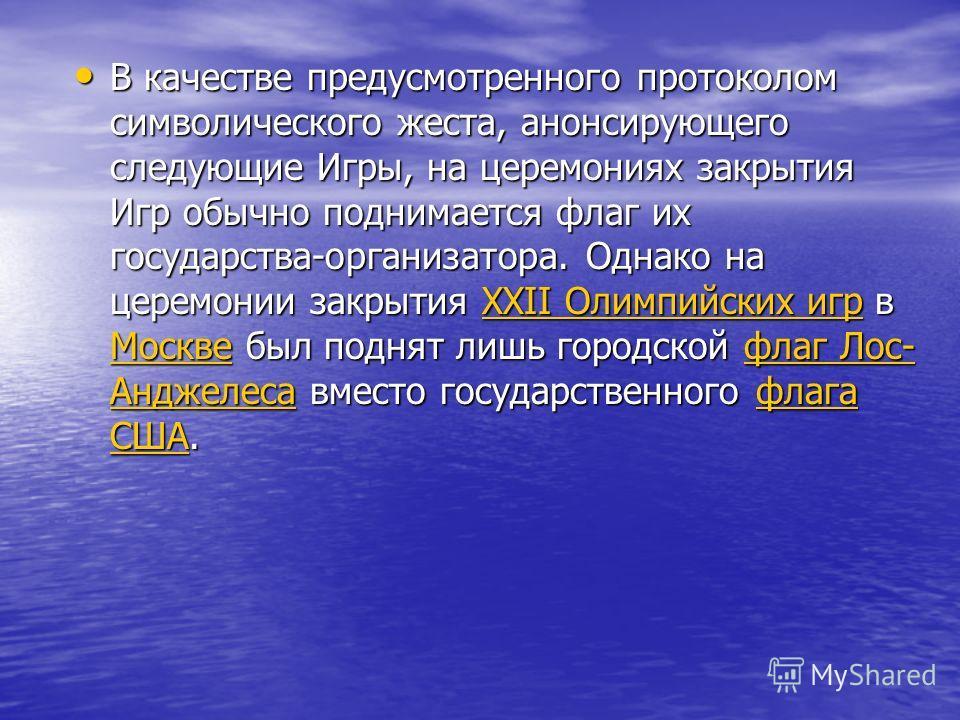 В качестве предусмотренного протоколом символического жеста, анонсирующего следующие Игры, на церемониях закрытия Игр обычно поднимается флаг их государства-организатора. Однако на церемонии закрытия ХХII Олимпийских игр в Москве был поднят лишь горо
