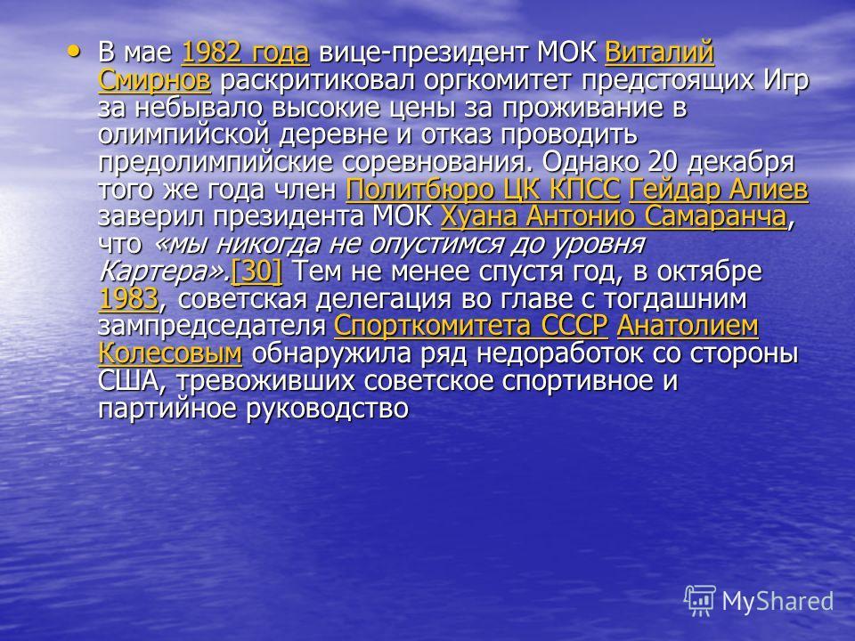 В мае 1982 года вице-президент МОК Виталий Смирнов раскритиковал оргкомитет предстоящих Игр за небывало высокие цены за проживание в олимпийской деревне и отказ проводить предолимпийские соревнования. Однако 20 декабря того же года член Политбюро ЦК