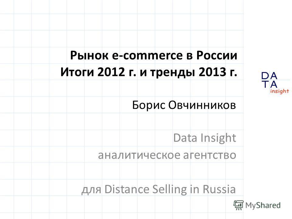 Рынок e-commerce в России Итоги 2012 г. и тренды 2013 г. Борис Овчинников Data Insight аналитическое агентство для Distance Selling in Russia