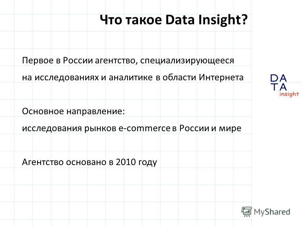 Первое в России агентство, специализирующееся на исследованиях и аналитике в области Интернета Основное направление: исследования рынков e-commerce в России и мире Агентство основано в 2010 году Что такое Data Insight?