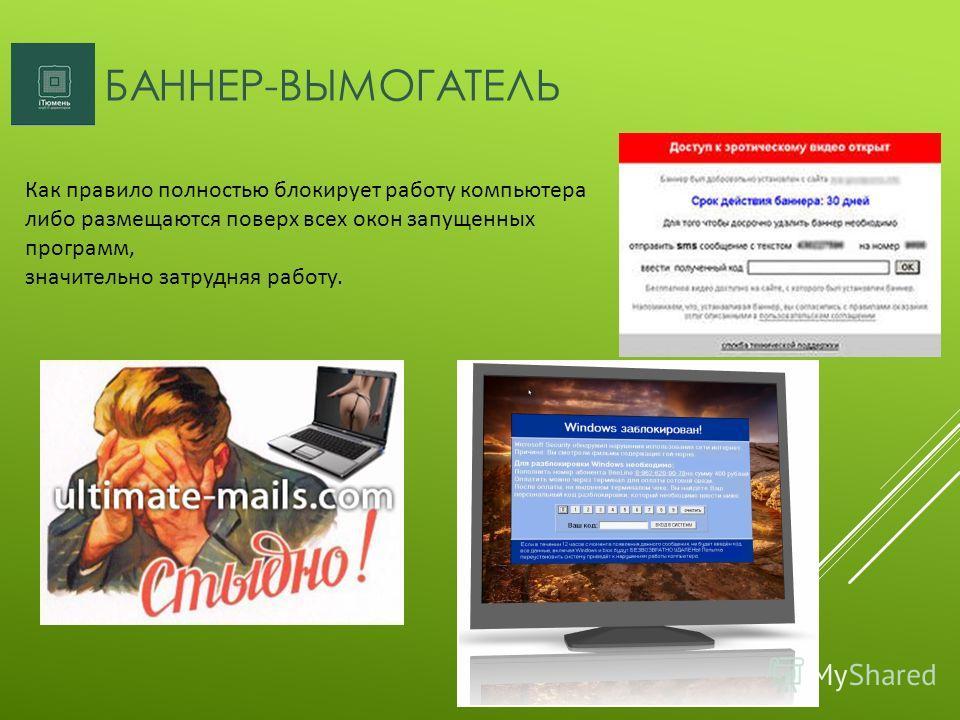 БАННЕР-ВЫМОГАТЕЛЬ Как правило полностью блокирует работу компьютера либо размещаются поверх всех окон запущенных программ, значительно затрудняя работу.
