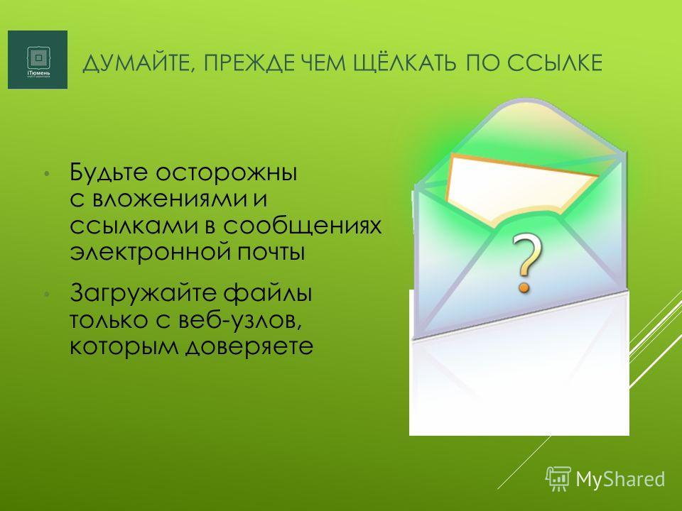 ДУМАЙТЕ, ПРЕЖДЕ ЧЕМ ЩЁЛКАТЬ ПО ССЫЛКЕ Будьте осторожны с вложениями и ссылками в сообщениях электронной почты Загружайте файлы только с веб-узлов, которым доверяете