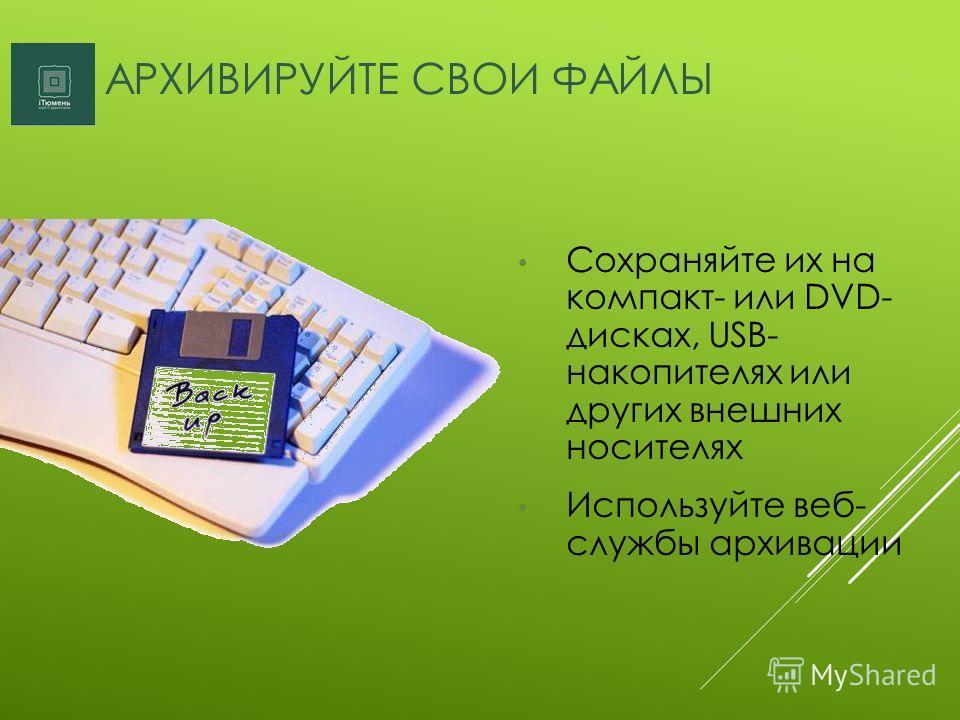 АРХИВИРУЙТЕ СВОИ ФАЙЛЫ Сохраняйте их на компакт- или DVD- дисках, USB- накопителях или других внешних носителях Используйте веб- службы архивации
