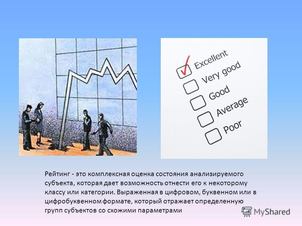 Рейтинг - это комплексная оценка состояния анализируемого субъекта, которая дает возможность отнести его к некоторому классу или категории. Выраженная в цифровом, буквенном или в цифробуквенном формате, который отражает определенную групп субъектов с