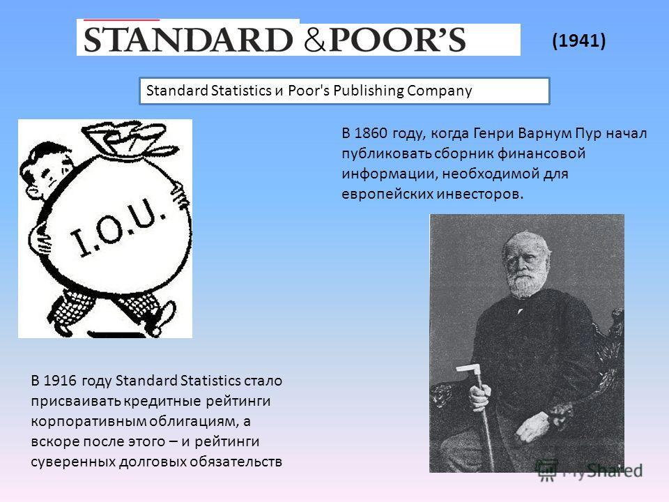 Standard Statistics и Poor's Publishing Company В 1916 году Standard Statistics стало присваивать кредитные рейтинги корпоративным облигациям, а вскоре после этого – и рейтинги суверенных долговых обязательств В 1860 году, когда Генри Варнум Пур нача