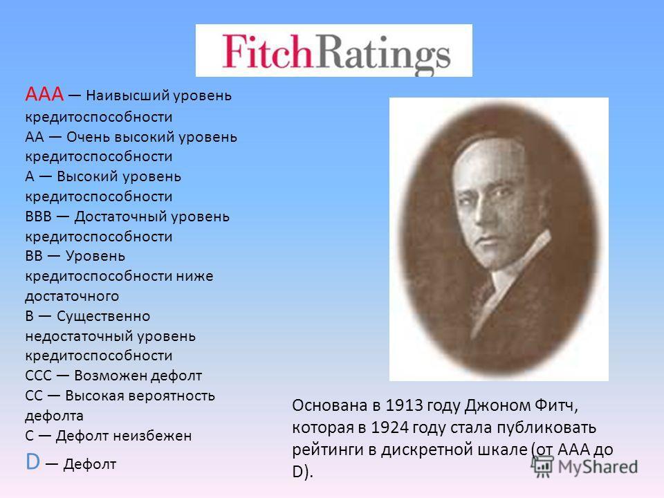 Основана в 1913 году Джоном Фитч, которая в 1924 году стала публиковать рейтинги в дискретной шкале (от AAA до D). AAA Наивысший уровень кредитоспособности AA Очень высокий уровень кредитоспособности A Высокий уровень кредитоспособности BBB Достаточн