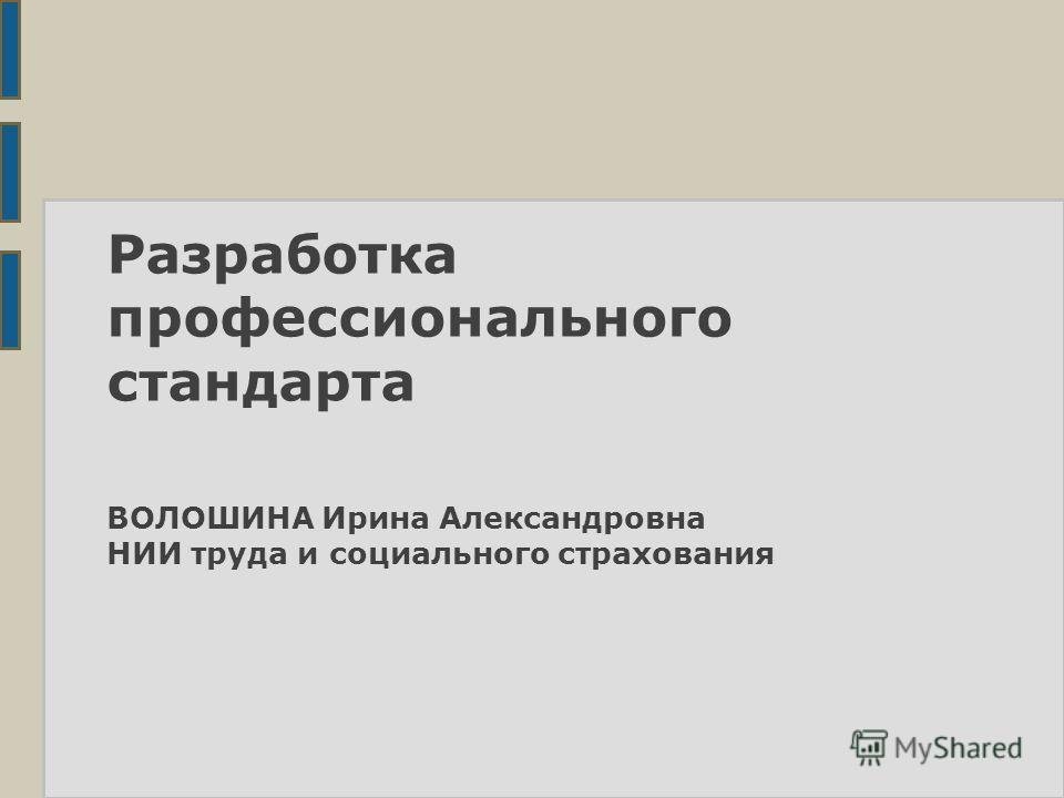 Разработка профессионального стандарта ВОЛОШИНА Ирина Александровна НИИ труда и социального страхования